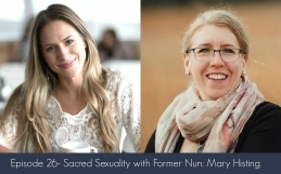 Episode 26- Sacred Sexuality with Former Nun: Mary Histing